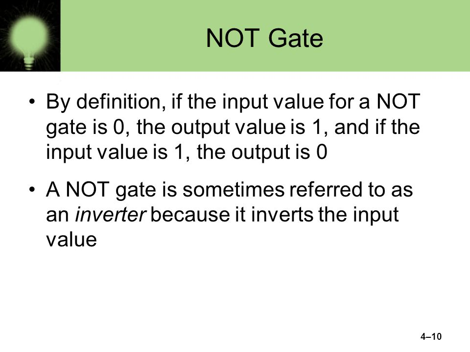 NOT Gate By definition, if the input value for a NOT gate is 0, the output value is 1, and if the input value is 1, the output is 0.