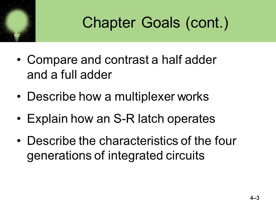 Chapter Goals (cont.) Compare and contrast a half adder and a full adder. Describe how a multiplexer works.