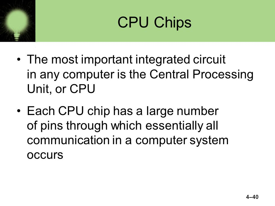 CPU Chips The most important integrated circuit in any computer is the Central Processing Unit, or CPU.