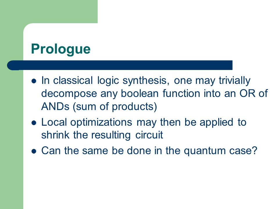 Prologue In classical logic synthesis, one may trivially decompose any boolean function into an OR of ANDs (sum of products)
