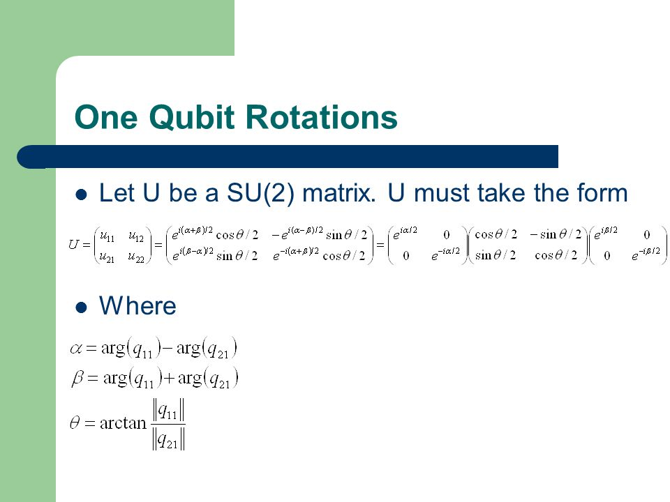 One Qubit Rotations Let U be a SU(2) matrix. U must take the form