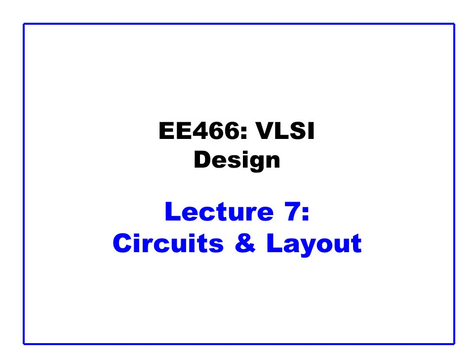 EE466: VLSI Design Lecture 7: Circuits & Layout