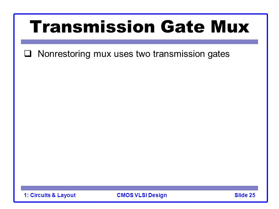 Transmission Gate Mux Nonrestoring mux uses two transmission gates