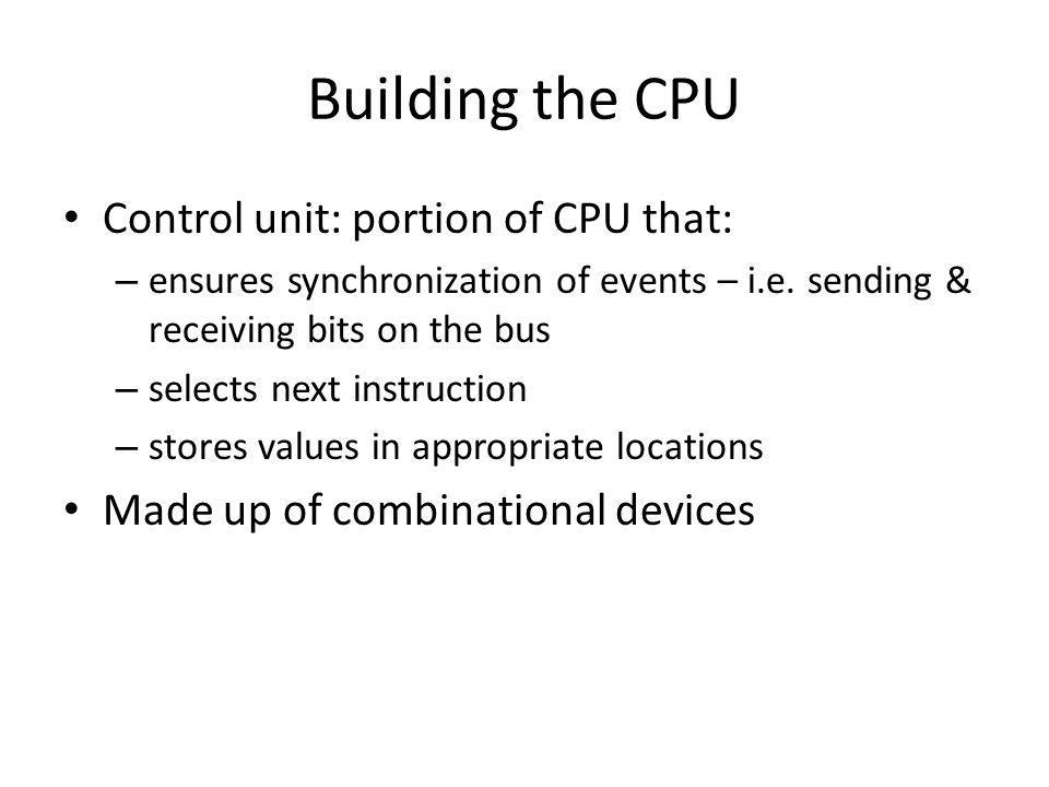 Building the CPU Control unit: portion of CPU that: