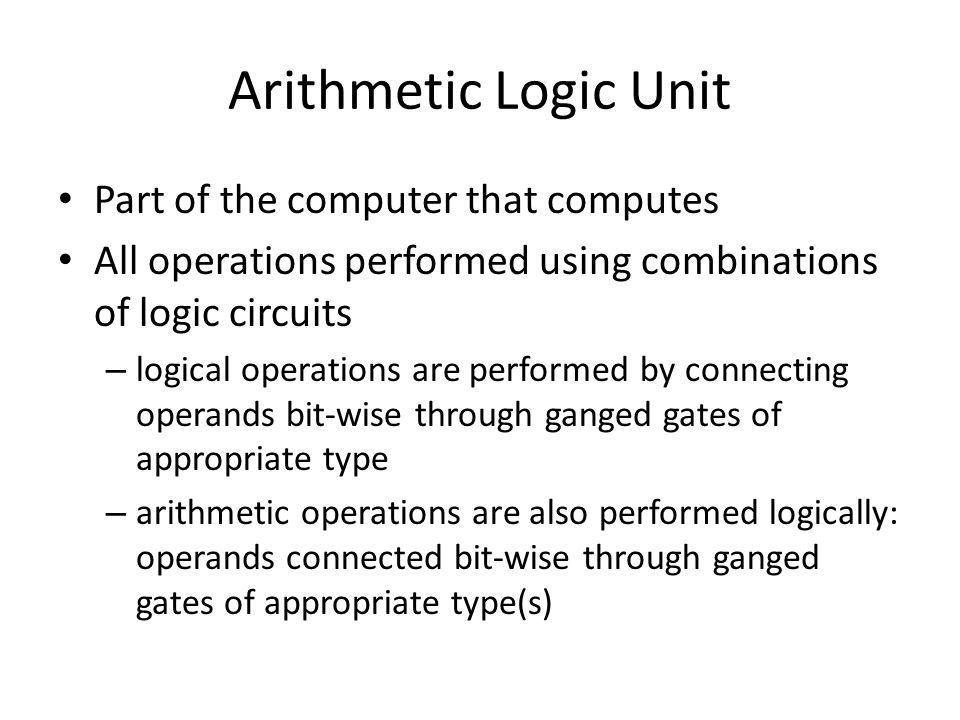Arithmetic Logic Unit Part of the computer that computes
