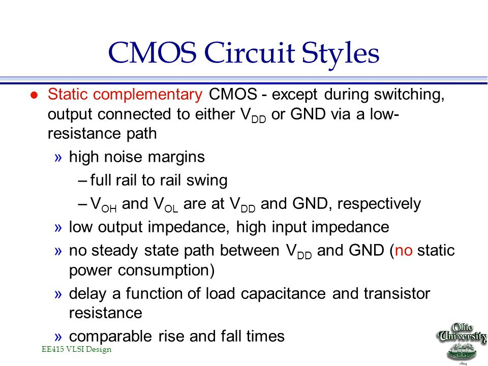 CMOS Circuit Styles Static complementary CMOS - except during switching, output connected to either VDD or GND via a low-resistance path.