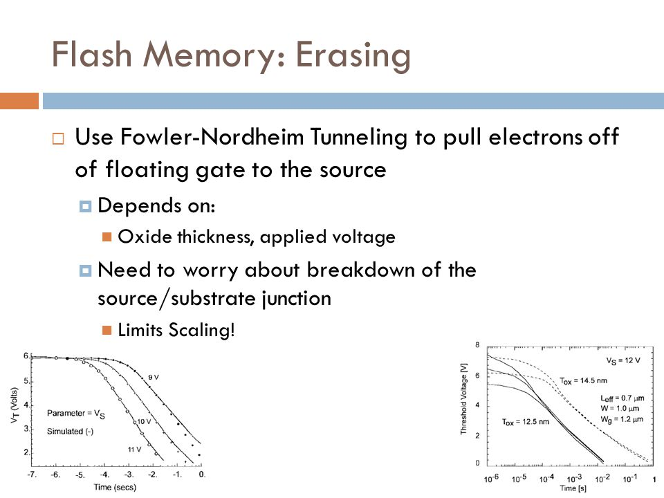 Flash Memory: Erasing Use Fowler-Nordheim Tunneling to pull electrons off of floating gate to the source.