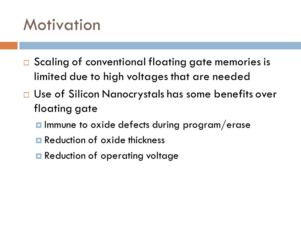 Motivation Scaling of conventional floating gate memories is limited due to high voltages that are needed.