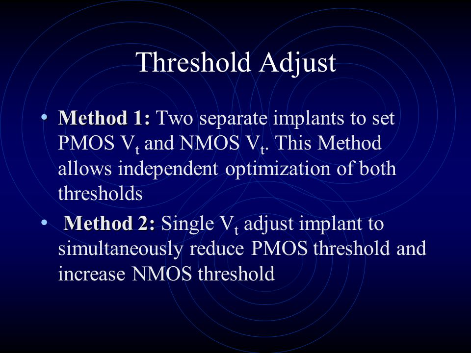 Threshold Adjust Method 1: Two separate implants to set PMOS Vt and NMOS Vt. This Method allows independent optimization of both thresholds.