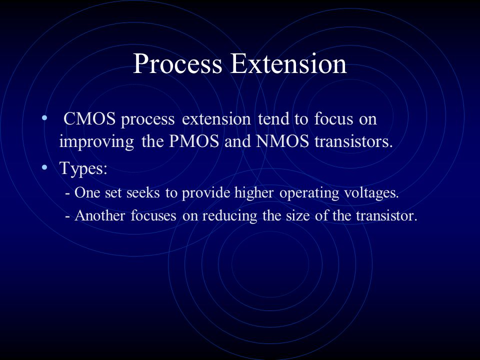 Process Extension CMOS process extension tend to focus on improving the PMOS and NMOS transistors. Types: