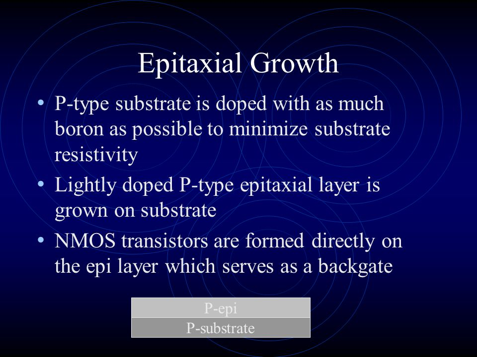 Epitaxial Growth P-type substrate is doped with as much boron as possible to minimize substrate resistivity.