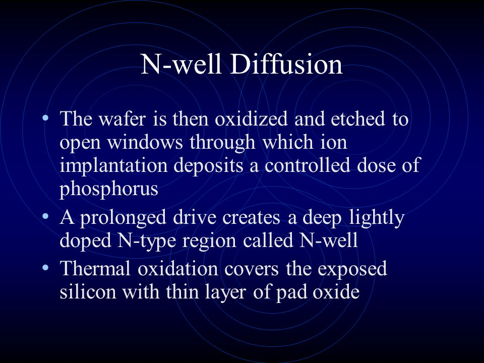 N-well Diffusion The wafer is then oxidized and etched to open windows through which ion implantation deposits a controlled dose of phosphorus.
