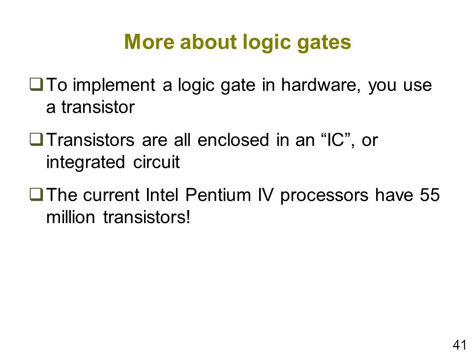 More about logic gates To implement a logic gate in hardware, you use a transistor. Transistors are all enclosed in an IC , or integrated circuit.