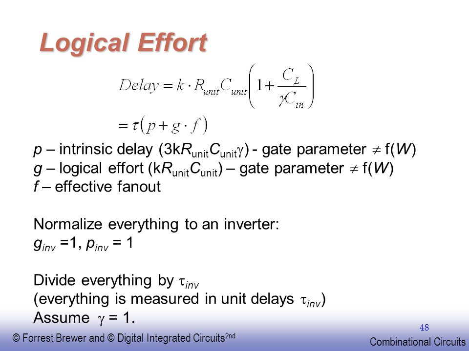 EE141 Logical Effort. p – intrinsic delay (3kRunitCunitg) - gate parameter  f(W) g – logical effort (kRunitCunit) – gate parameter  f(W)