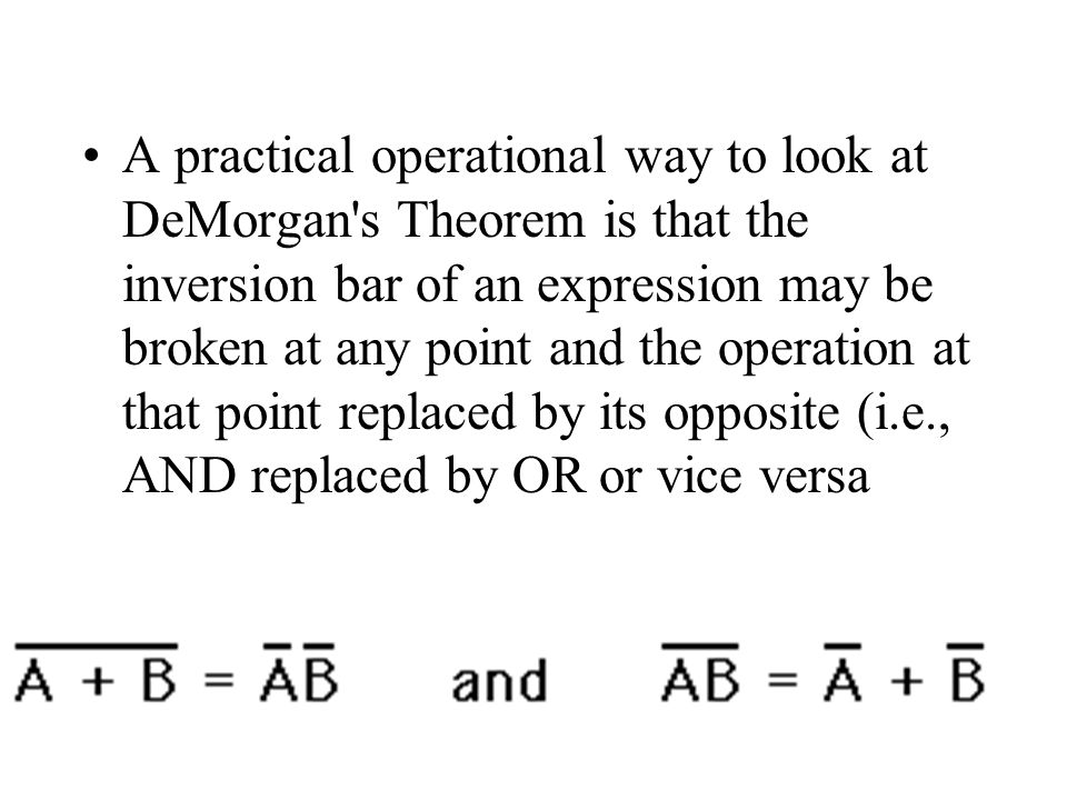 A practical operational way to look at DeMorgan s Theorem is that the inversion bar of an expression may be broken at any point and the operation at that point replaced by its opposite (i.e., AND replaced by OR or vice versa