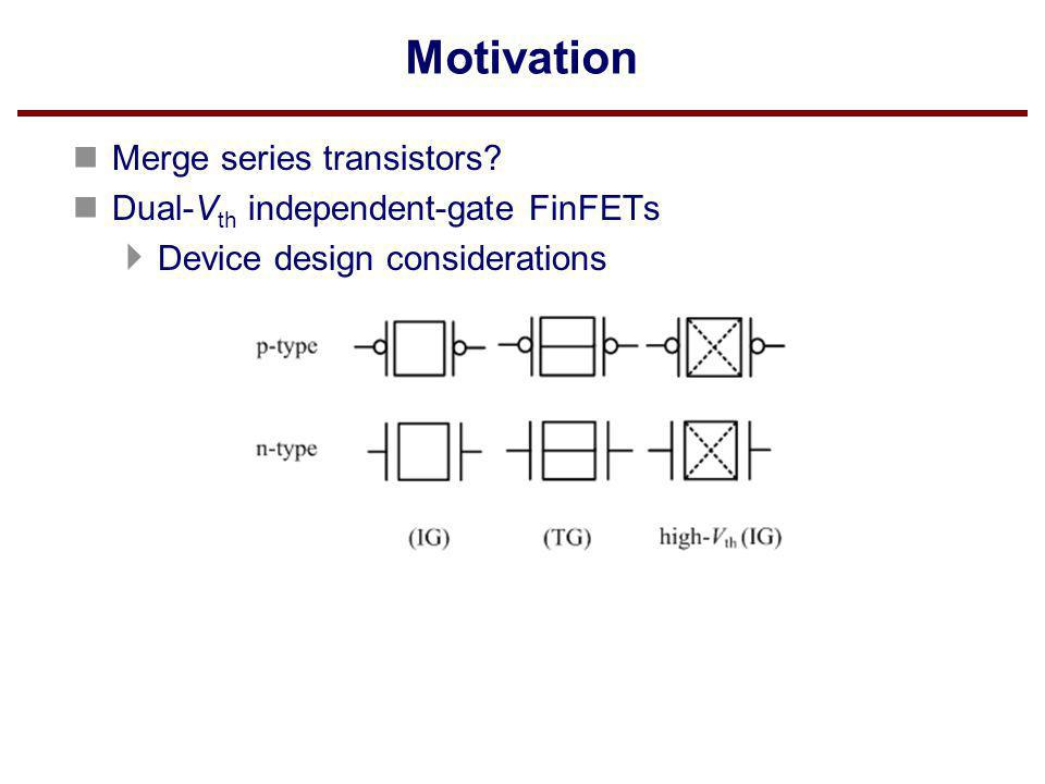 Motivation Merge series transistors Dual-Vth independent-gate FinFETs