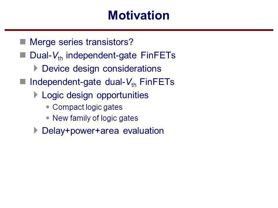 Motivation Merge series transistors Dual-Vth independent-gate FinFETs