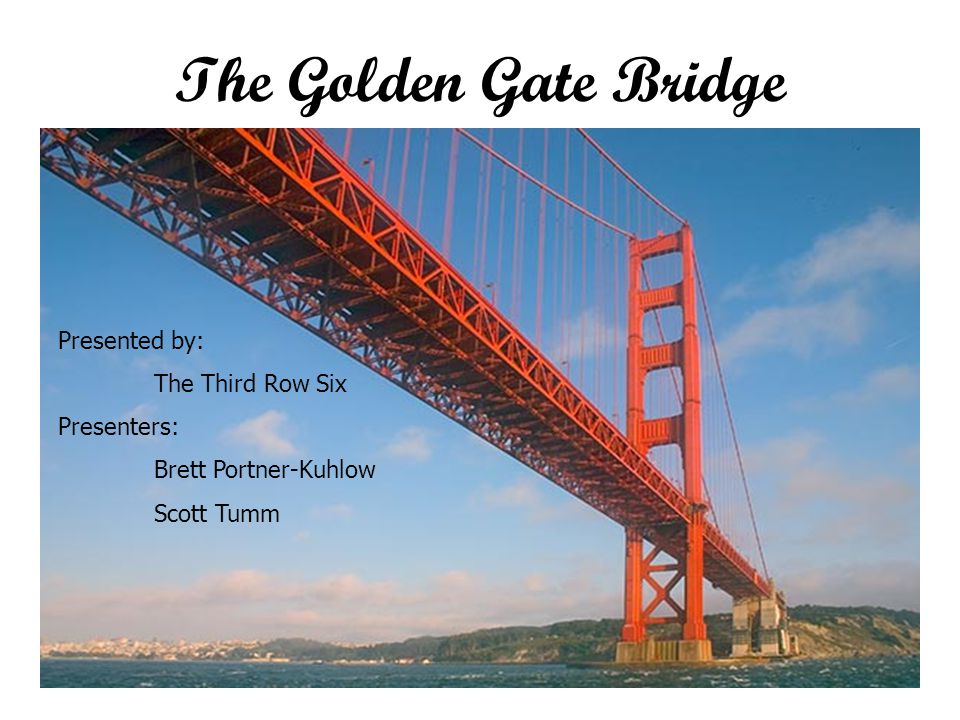 The Golden Gate Bridge Presented by: The Third Row Six Presenters: