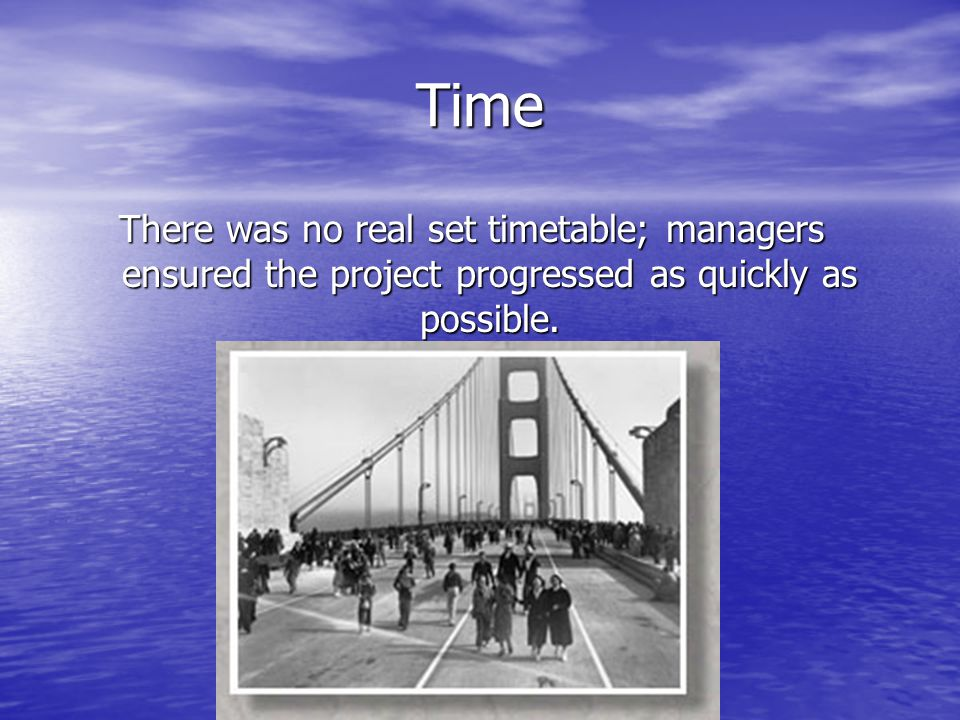 Time There was no real set timetable; managers ensured the project progressed as quickly as possible.