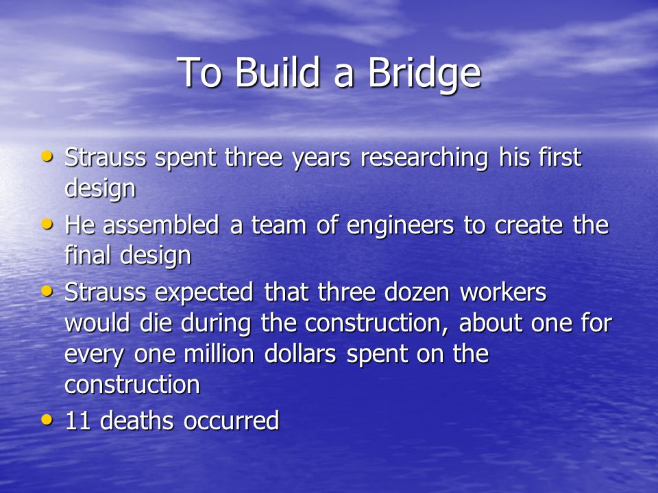 To Build a Bridge Strauss spent three years researching his first design. He assembled a team of engineers to create the final design.