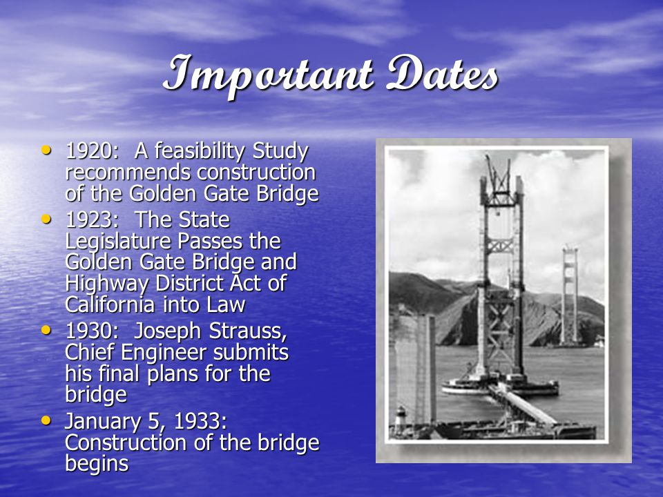Important Dates 1920: A feasibility Study recommends construction of the Golden Gate Bridge.