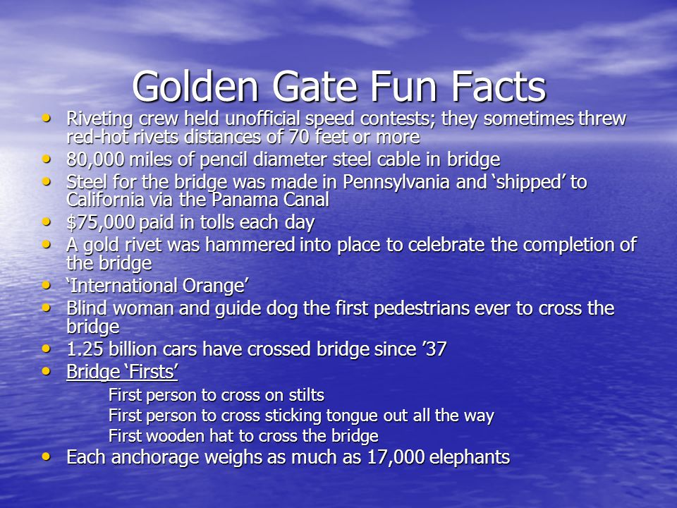 Golden Gate Fun Facts Riveting crew held unofficial speed contests; they sometimes threw red-hot rivets distances of 70 feet or more.