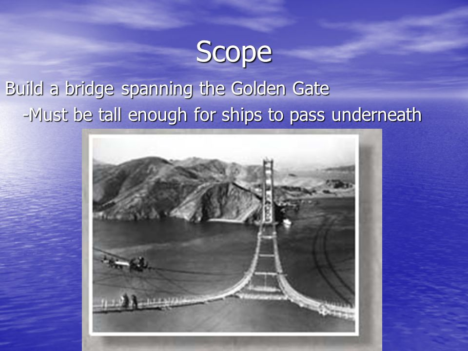 Scope Build a bridge spanning the Golden Gate -Must be tall enough for ships to pass underneath