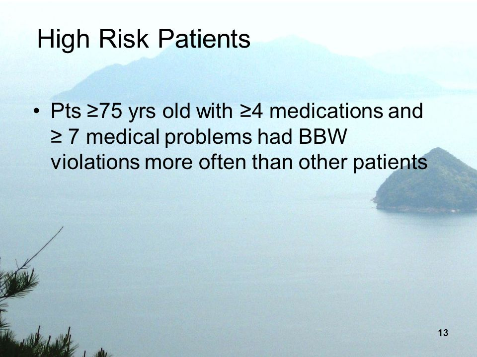 High Risk Patients Pts ≥75 yrs old with ≥4 medications and ≥ 7 medical problems had BBW violations more often than other patients.