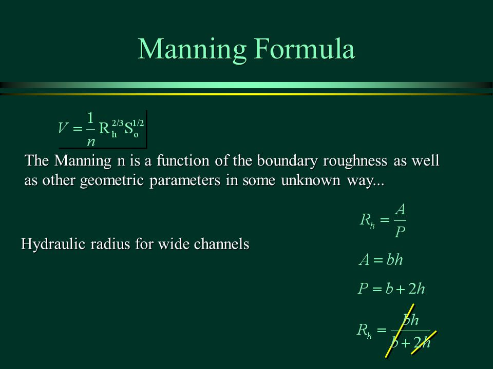 Manning Formula The Manning n is a function of the boundary roughness as well as other geometric parameters in some unknown way...