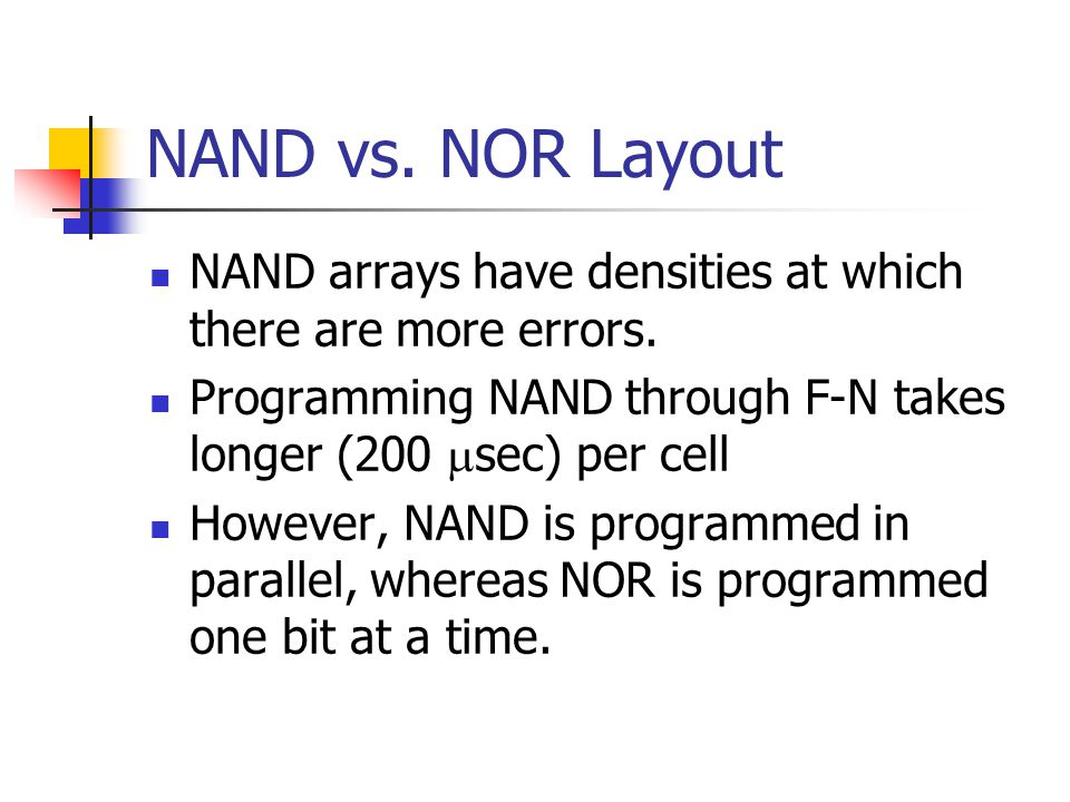 NAND vs. NOR Layout NAND arrays have densities at which there are more errors. Programming NAND through F-N takes longer (200 sec) per cell.