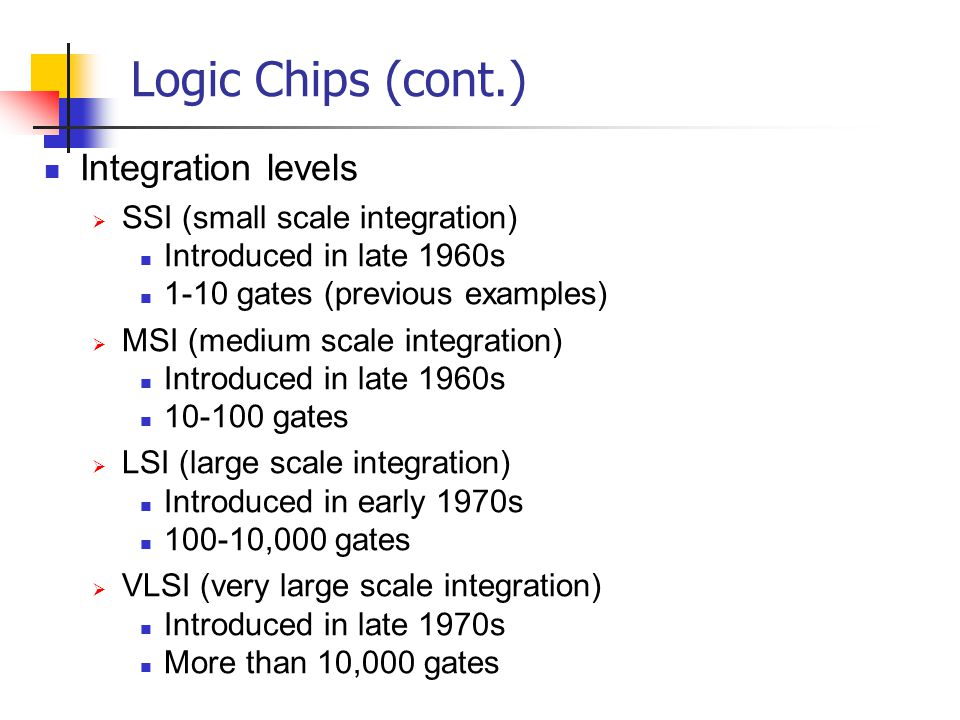 Logic Chips (cont.) Integration levels SSI (small scale integration)