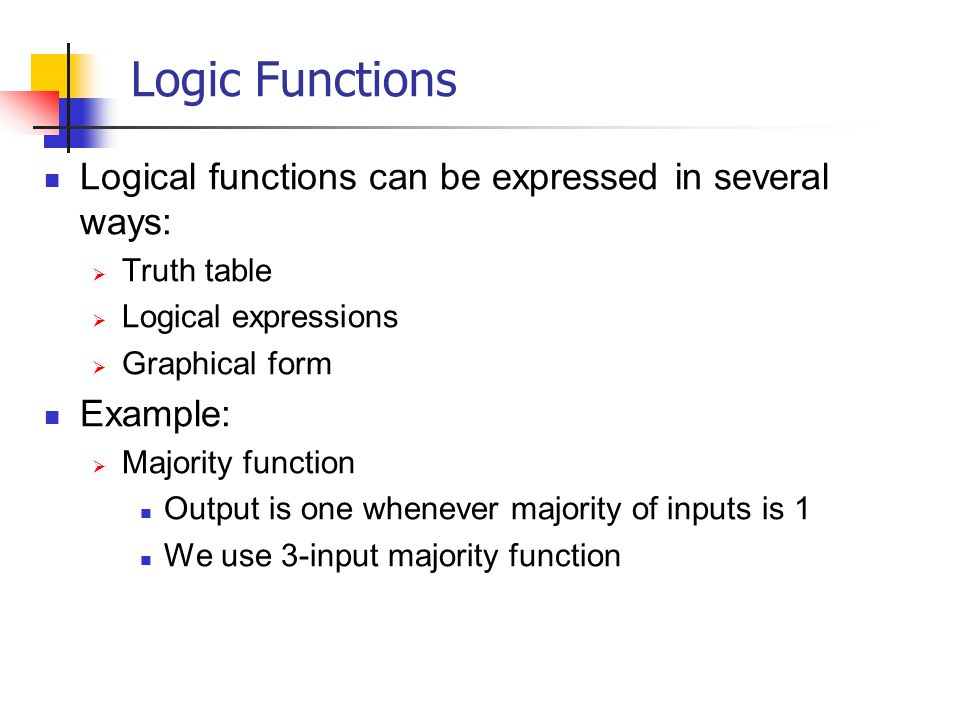 Logic Functions Logical functions can be expressed in several ways: