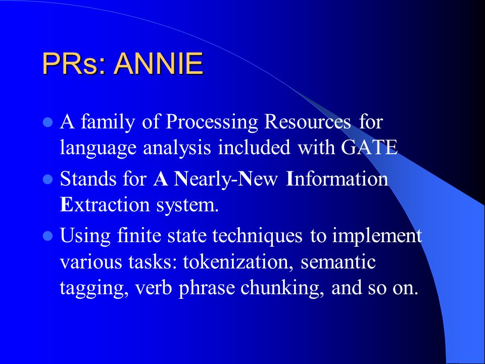 PRs: ANNIE A family of Processing Resources for language analysis included with GATE. Stands for A Nearly-New Information Extraction system.
