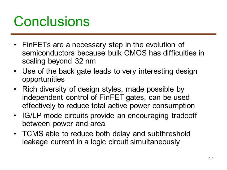Conclusions FinFETs are a necessary step in the evolution of semiconductors because bulk CMOS has difficulties in scaling beyond 32 nm.