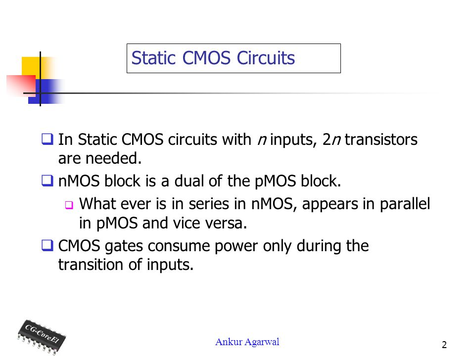 Static CMOS Circuits In Static CMOS circuits with n inputs, 2n transistors are needed. nMOS block is a dual of the pMOS block.