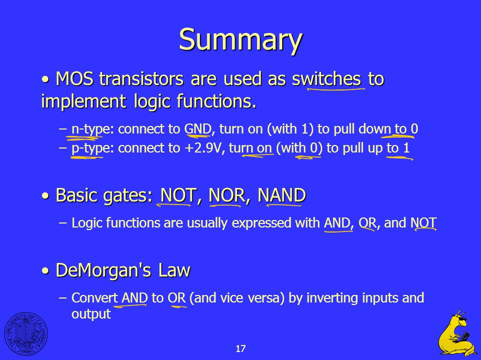 Summary MOS transistors are used as switches to implement logic functions. n-type: connect to GND, turn on (with 1) to pull down to 0.