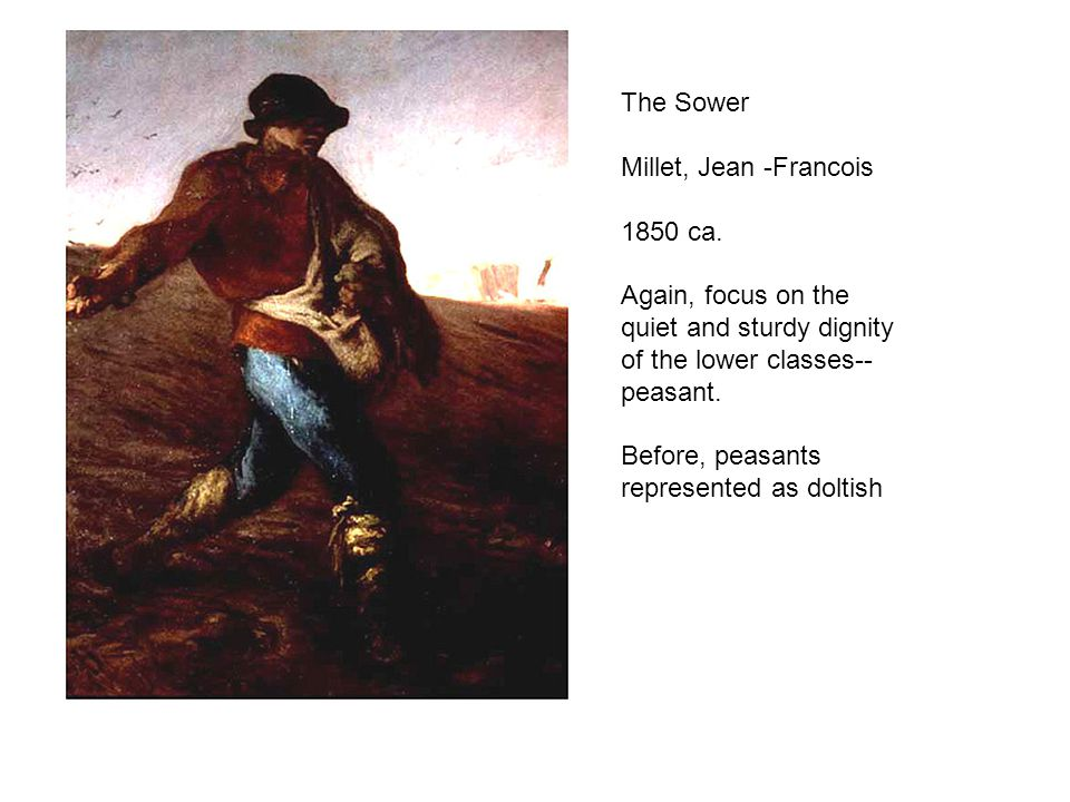 The Sower Millet, Jean -Francois. 1850 ca. Again, focus on the quiet and sturdy dignity of the lower classes--peasant.