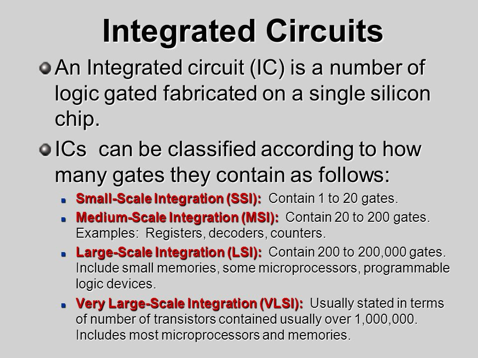 Integrated Circuits An Integrated circuit (IC) is a number of logic gated fabricated on a single silicon chip.