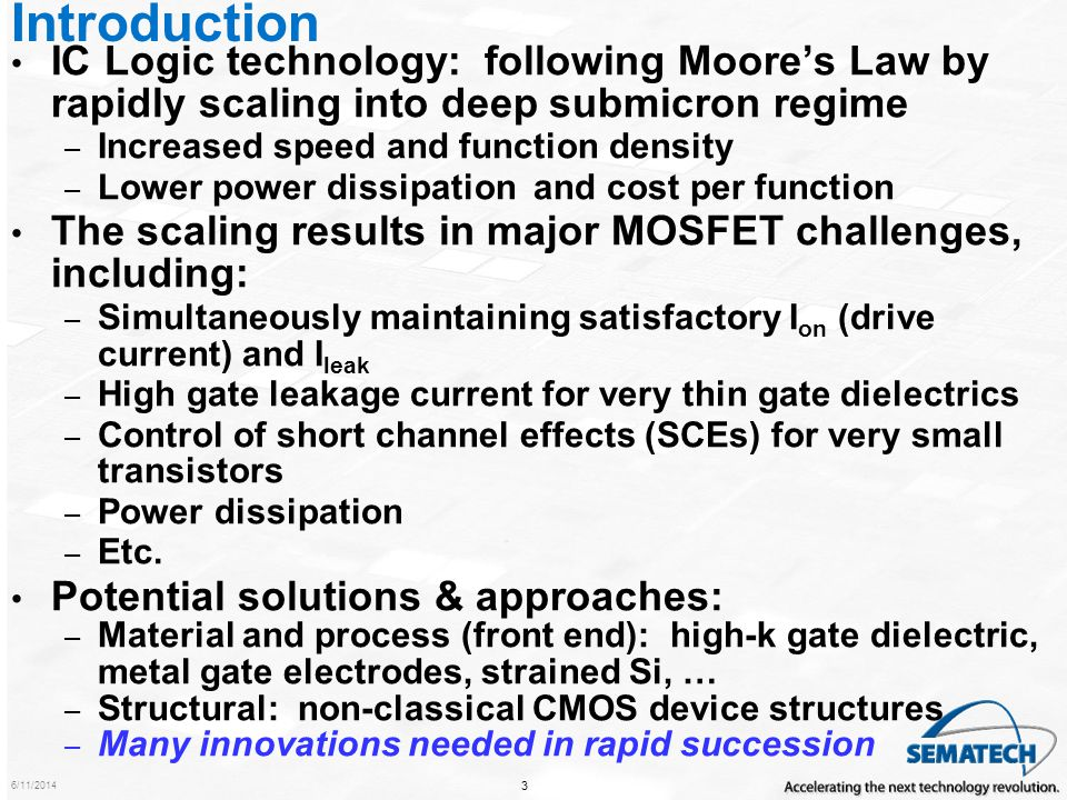 Introduction IC Logic technology: following Moore's Law by rapidly scaling into deep submicron regime.