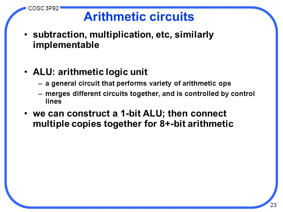 Arithmetic circuits subtraction, multiplication, etc, similarly implementable. ALU: arithmetic logic unit.