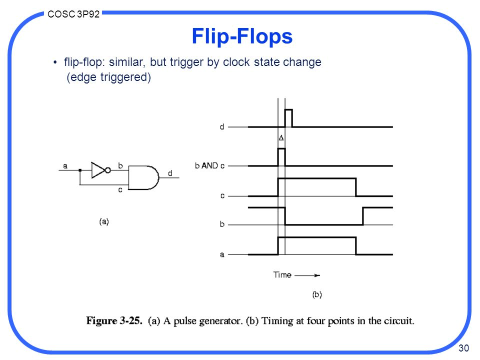 Flip-Flops • flip-flop: similar, but trigger by clock state change
