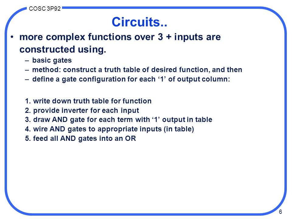 Circuits.. more complex functions over 3 + inputs are constructed using. basic gates. method: construct a truth table of desired function, and then.