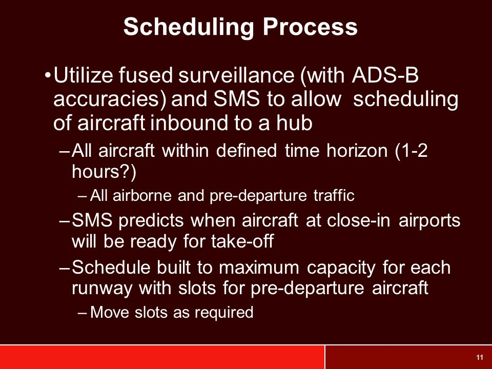 Scheduling Process Utilize fused surveillance (with ADS-B accuracies) and SMS to allow scheduling of aircraft inbound to a hub.