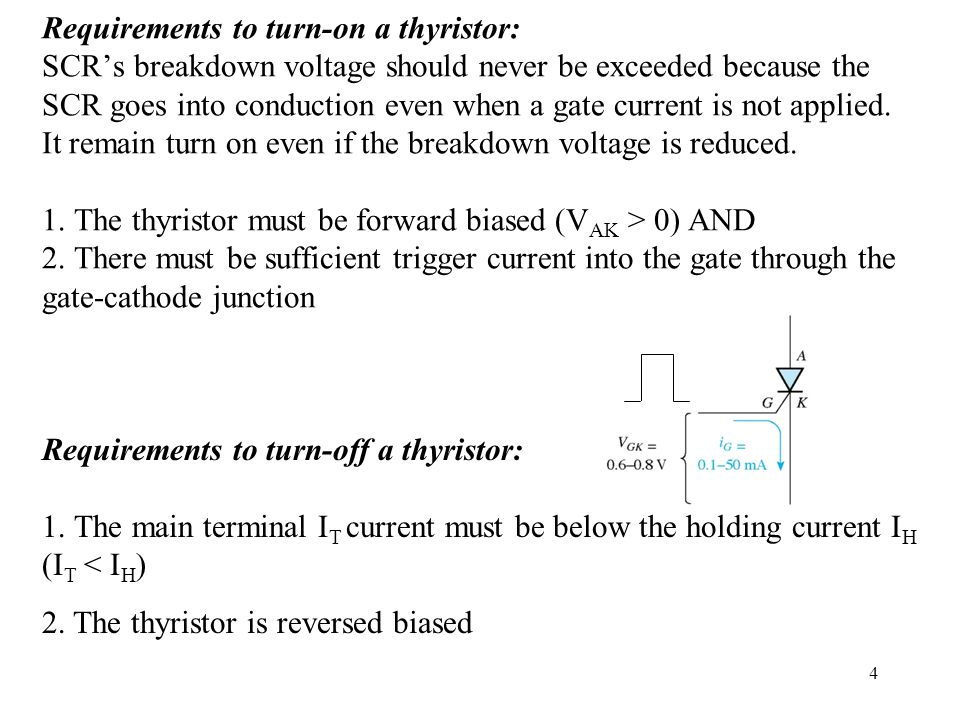 Requirements to turn-on a thyristor: SCR's breakdown voltage should never be exceeded because the SCR goes into conduction even when a gate current is not applied. It remain turn on even if the breakdown voltage is reduced. 1. The thyristor must be forward biased (VAK > 0) AND 2. There must be sufficient trigger current into the gate through the gate-cathode junction