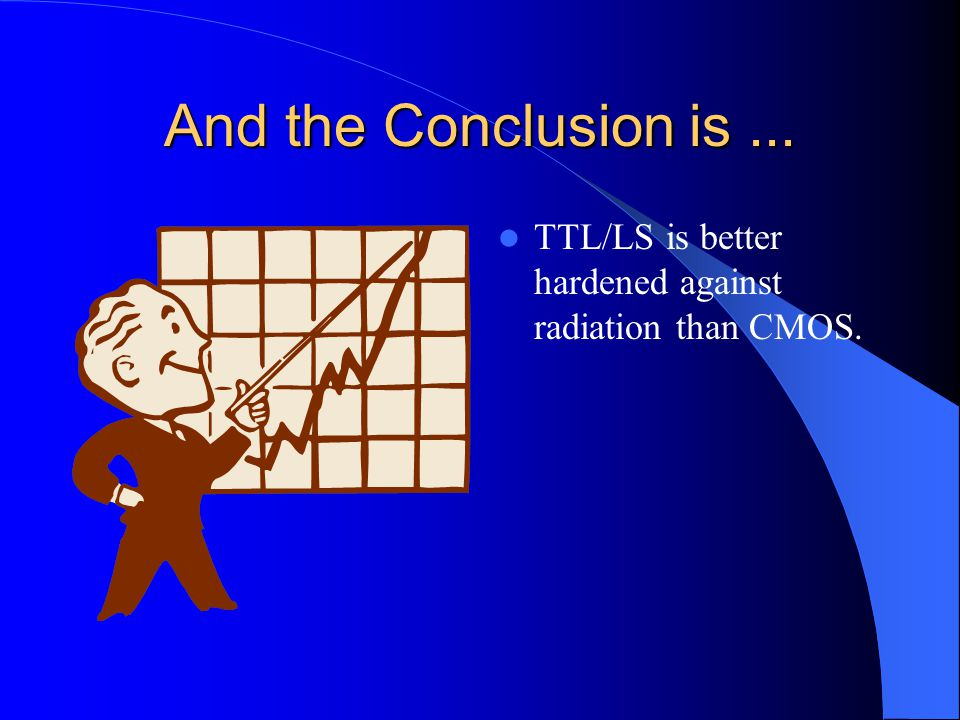 And the Conclusion is ... TTL/LS is better hardened against radiation than CMOS.