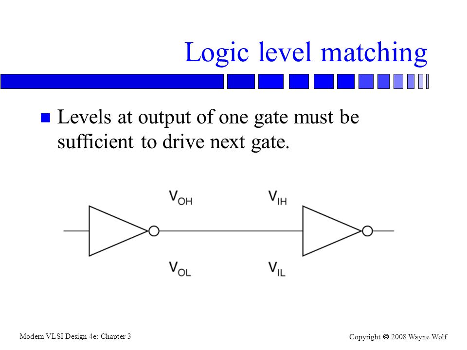 Logic level matching Levels at output of one gate must be sufficient to drive next gate.