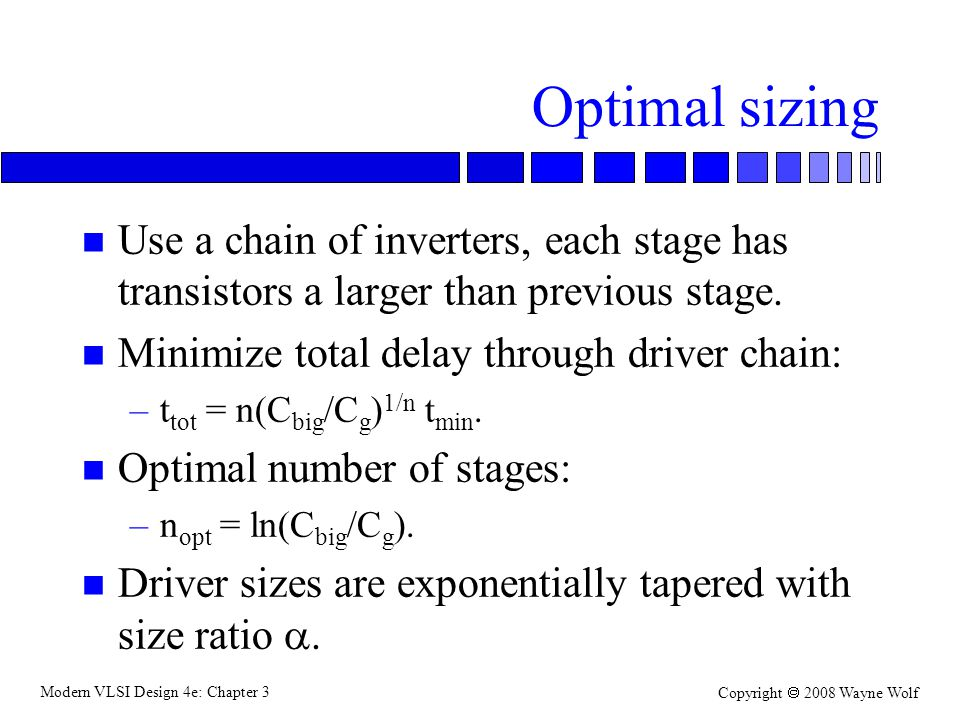 Optimal sizing Use a chain of inverters, each stage has transistors a larger than previous stage. Minimize total delay through driver chain: