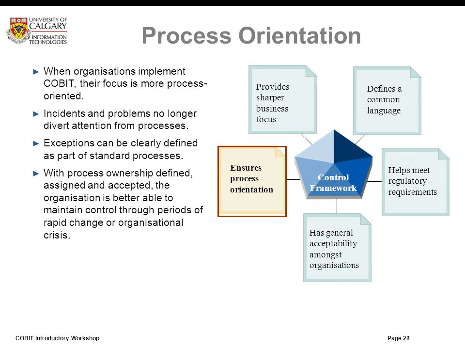 Process Orientation When organisations implement COBIT, their focus is more process-oriented.