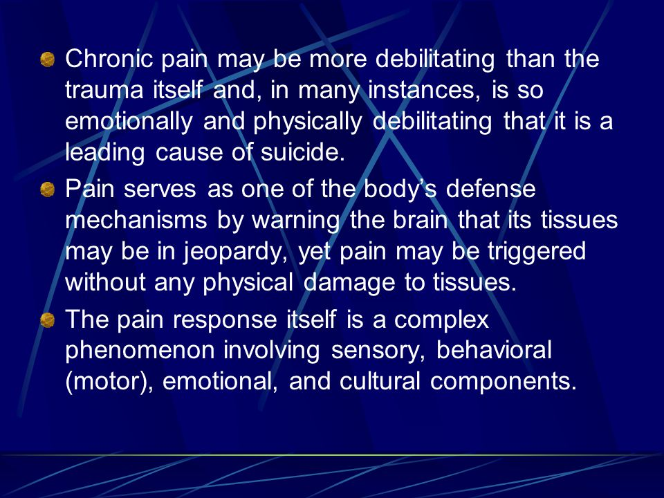 Chronic pain may be more debilitating than the trauma itself and, in many instances, is so emotionally and physically debilitating that it is a leading cause of suicide.