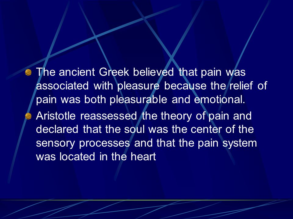 The ancient Greek believed that pain was associated with pleasure because the relief of pain was both pleasurable and emotional.